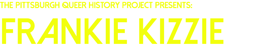 The Pittsburgh Queer History Project presents: Frankie kizzie